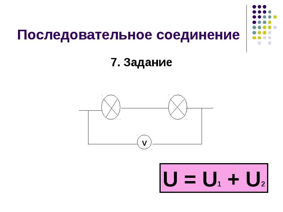 Последовательное соединение 7. Задание V U = U1 + U2