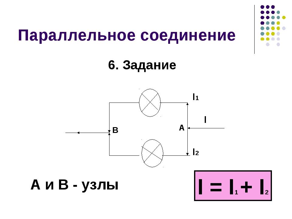 Параллельное соединение I = I1 + I2 6. Задание А и В - узлы