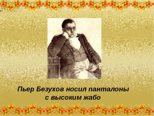 Пьер Безухов носил панталоны с высоким жабо