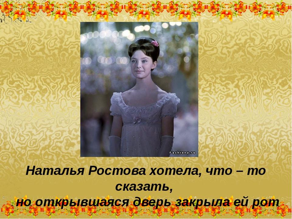 Наталья Ростова хотела, что – то сказать, но открывшаяся дверь закрыла ей рот