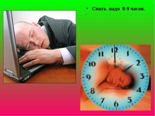 Спать надо 8-9 часов.