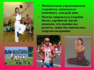 Физическими упражнениями старайтесь заниматься понемногу, каждый день. Можно
