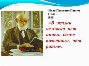 «В жизни человека нет ничего более властного, чем ритм». (1849 – 1936) Иван