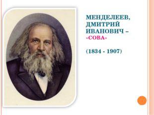 МЕНДЕЛЕЕВ, ДМИТРИЙ ИВАНОВИЧ – «СОВА» (1834 - 1907)