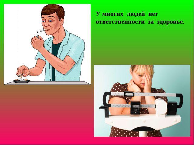 У многих людей нет ответственности за здоровье.