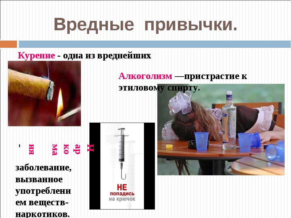 Вредные привычки. Курение - одна из вреднейших привычек Алкоголизм —пристраст...