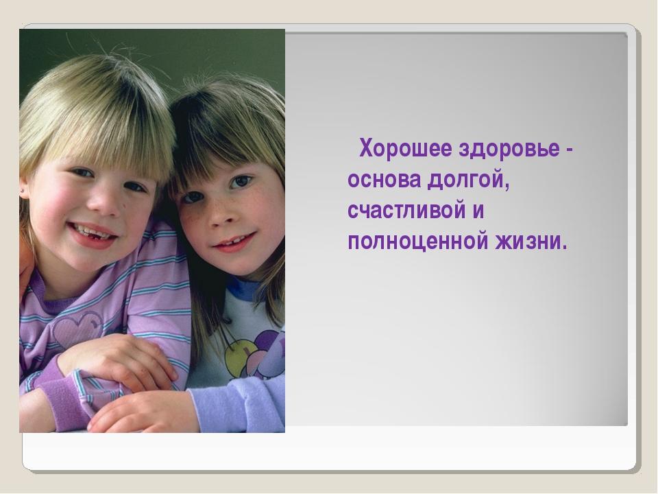 Хорошее здоровье - основа долгой, счастливой и полноценной жизни.