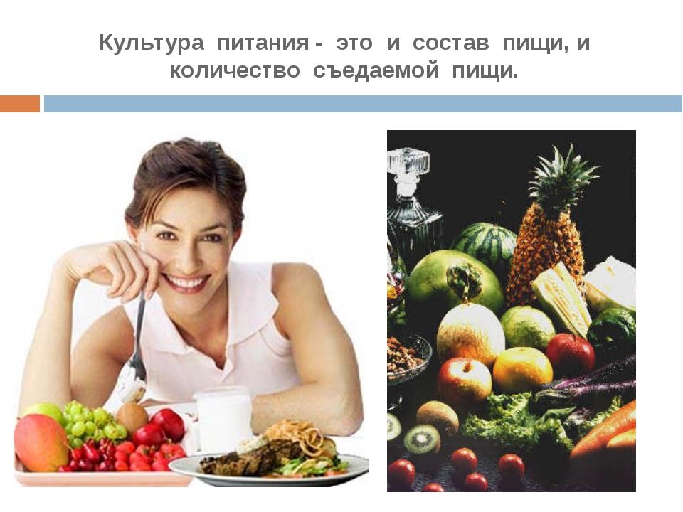Культура питания - это и состав пищи, и количество съедаемой пищи.