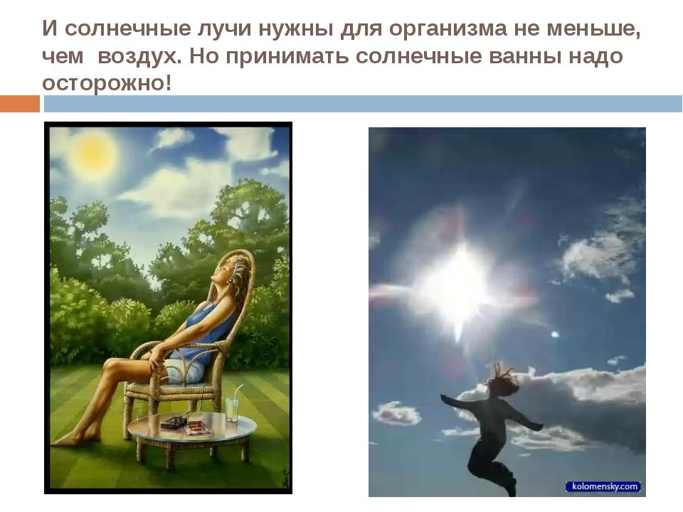 И солнечные лучи нужны для организма не меньше, чем воздух. Но принимать солн...