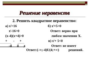 Решение неравенств 2. Решить квадратное неравенство: а) х2>16 б) х2+5>0 х2-16