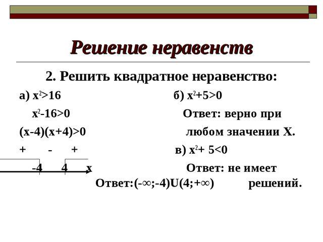 Решение неравенств 2. Решить квадратное неравенство: а) х2>16 б) х2+5>0 х2-16...