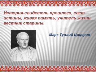 История-свидетель прошлого, свет истины, живая память, учитель жизни, вестник