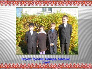 Внуки: Руслан, Венера, Максим, Глеб