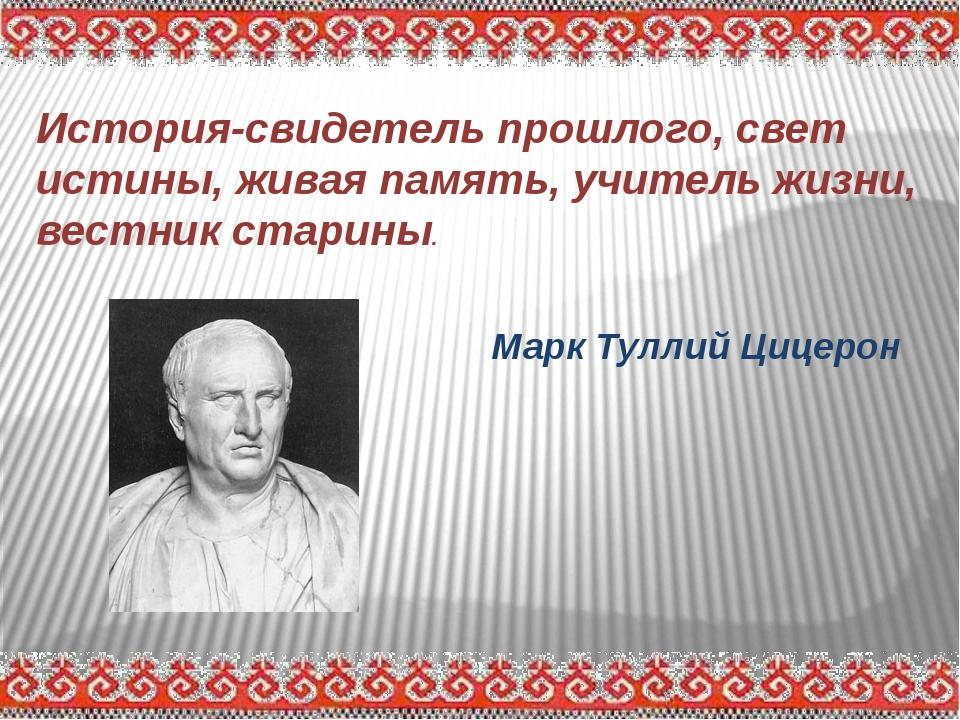 История-свидетель прошлого, свет истины, живая память, учитель жизни, вестник...