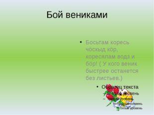 Бой вениками Босьтам коресь чöскыд кöр, коресялам водз и бöр! ( У кого веник