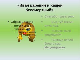 «Иван царевич и Кащей бессмертный». Сизяыбö тулыс воис Быд туй вожын мича ныв