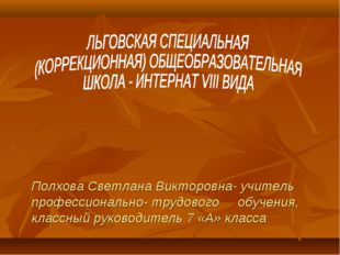 Полхова Светлана Викторовна- учитель профессионально- трудового обучения, кл