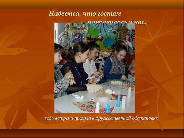 Надеемся, что гостям понравилось у нас, ведь встреча прошла в дружественной...