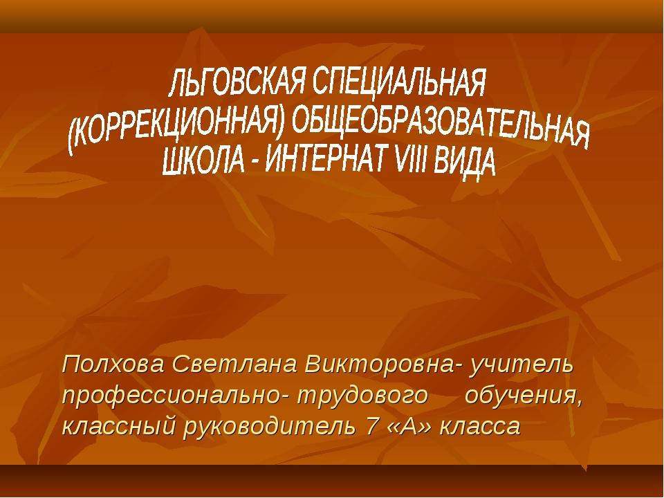 Полхова Светлана Викторовна- учитель профессионально- трудового обучения, кл...