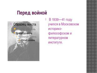 Перед войной В 1939—41 году учился в Московском историко-философском и литер