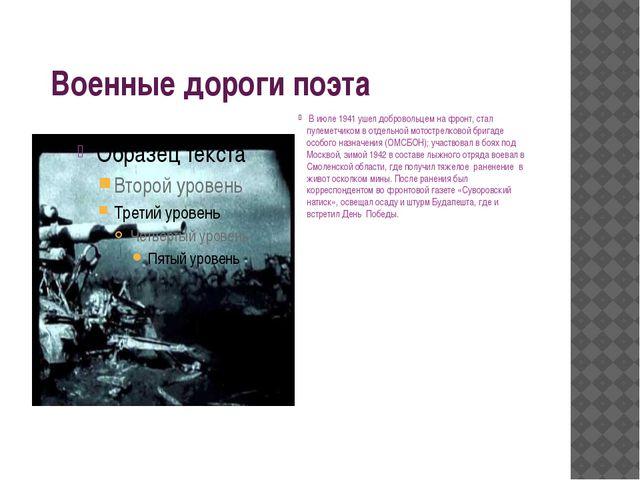 Военные дороги поэта В июле 1941 ушел добровольцем на фронт, стал пулеметчик...