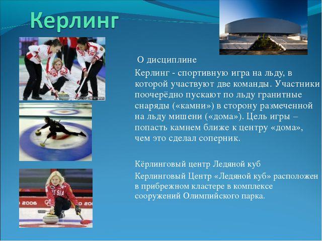 О дисциплине Керлинг - спортивную игра на льду, в которой участвуют две кома...