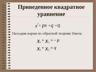 Приведенное квадратное уравнение Находим корни по обратной теореме Виета: