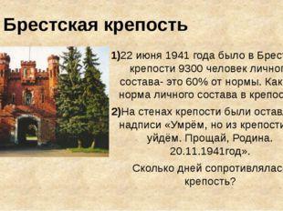 Брестская крепость 1)22 июня 1941 года было в Брестской крепости 9300 человек