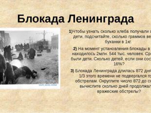 Блокада Ленинграда 1)Чтобы узнать сколько хлеба получали старики и дети, подс