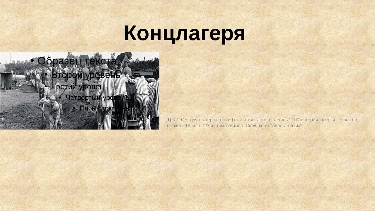 Концлагеря 1) К 1945 году на территории Германии насчитывалось 1100 лагерей с...