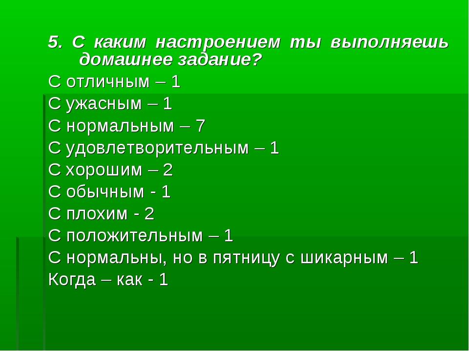 5. С каким настроением ты выполняешь домашнее задание? С отличным – 1 С ужасн...