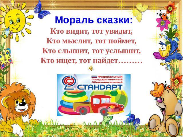 Мораль сказки: Кто видит, тот увидит, Кто мыслит, тот поймет, Кто слышит, то...