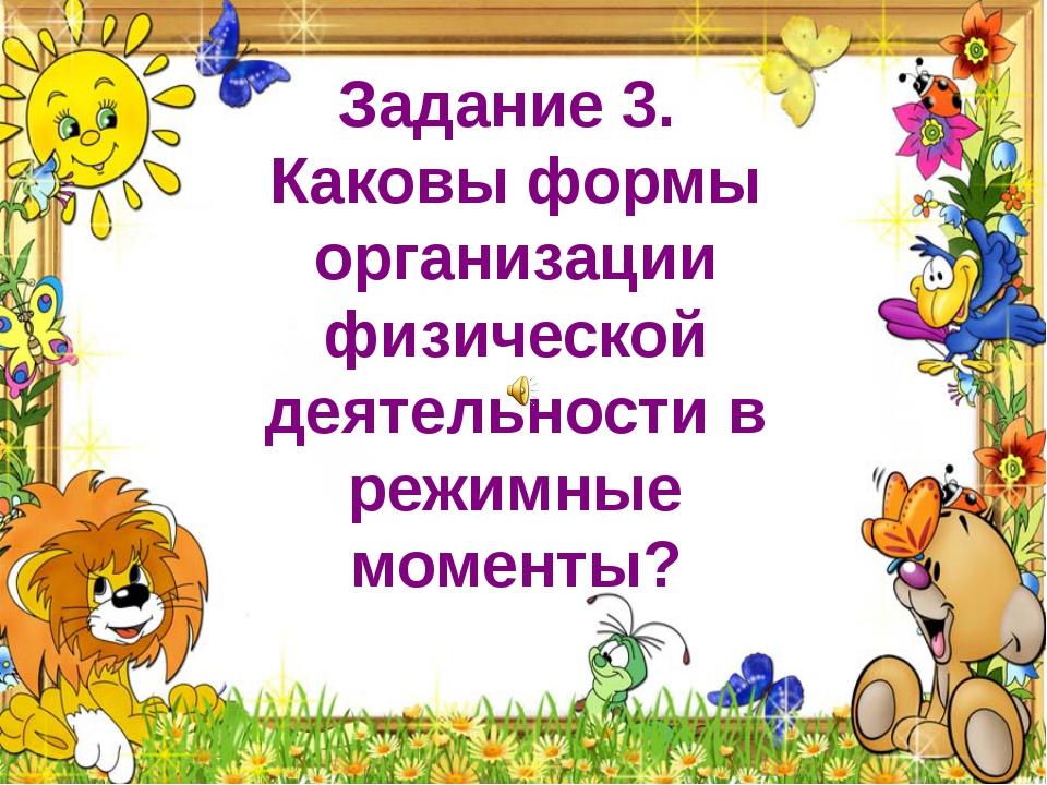 Задание 3. Каковы формы организации физической деятельности в режимные момен...