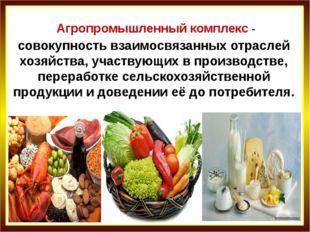Агропромышленный комплекс - совокупность взаимосвязанных отраслей хозяйства,