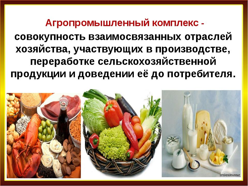 Агропромышленный комплекс - совокупность взаимосвязанных отраслей хозяйства,...
