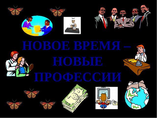 НОВОЕ ВРЕМЯ – НОВЫЕ ПРОФЕССИИ Абизяева В.Н.