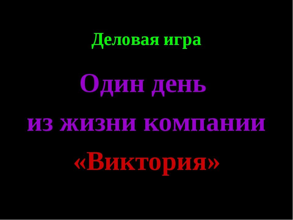 Деловая игра Один день из жизни компании «Виктория» Абизяева В.Н.