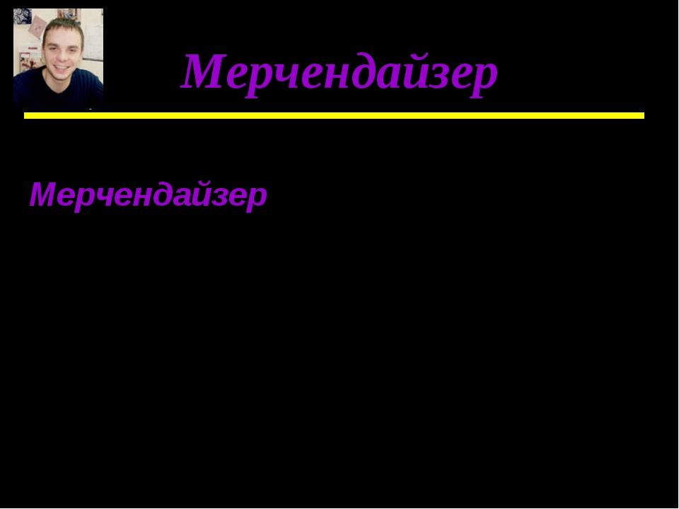 Мерчендайзер Мерчендайзер – специалист, который выигрышно представляет товары...