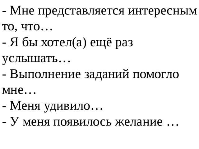 - Мне представляется интересным то, что… - Я бы хотел(а) ещё раз услышать… -...