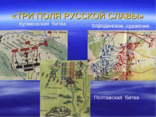 «ТРИ ПОЛЯ РУССКОЙ СЛАВЫ» Куликовская битва Бородинское сражение Полтавская би