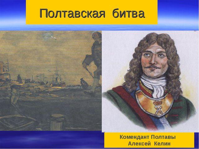 Полтавская битва Комендант Полтавы Алексей Келин