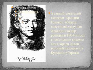 Великий советский писатель Аркадий Голиков, больше известный миру как Аркади