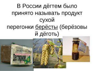 В России дёгтем было принято называть продукт сухой перегонкиберёсты(берёзо