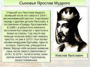 Сыновья Ярослав Мудрого Изяслав Ярославич Cтарший сын Ярослава Мудрого, заняв