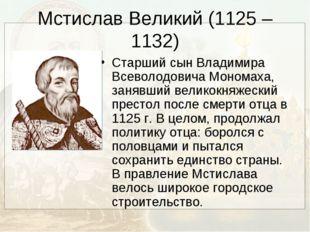 Мстислав Великий (1125 – 1132) Старший сын Владимира Всеволодовича Мономаха,
