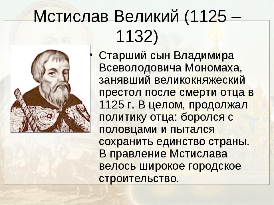 Мстислав Великий (1125 – 1132) Старший сын Владимира Всеволодовича Мономаха,...