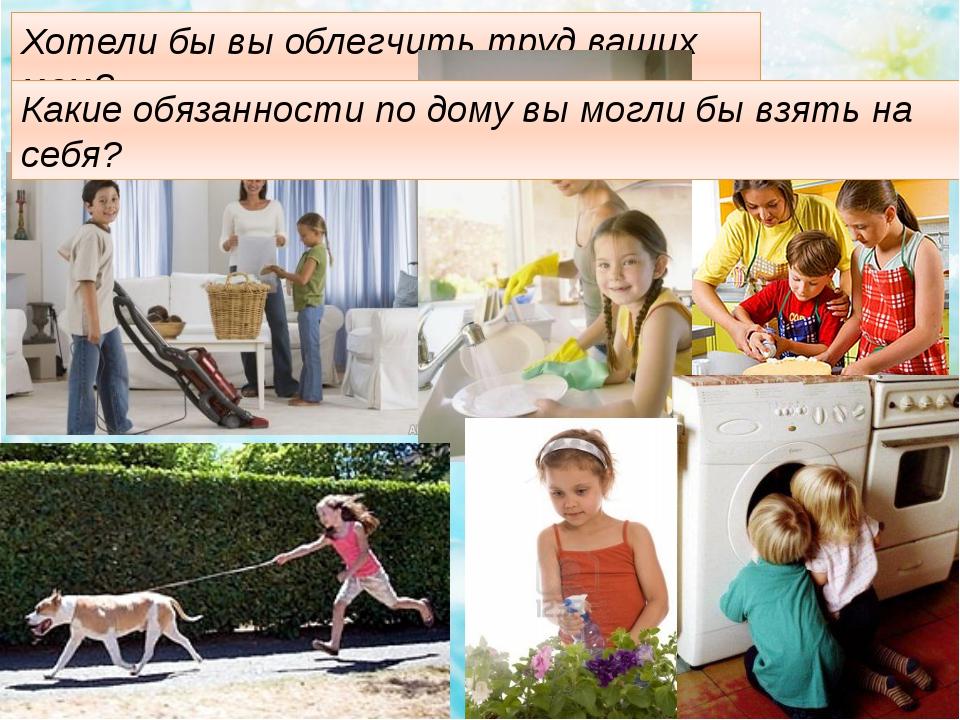 Хотели бы вы облегчить труд ваших мам? Какие обязанности по дому вы могли бы...
