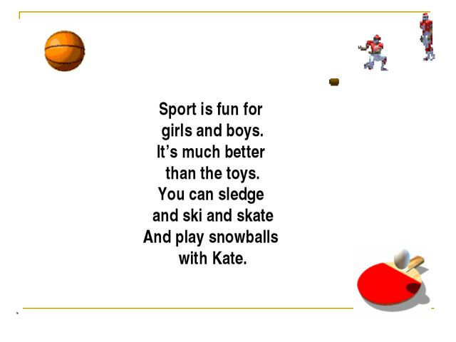 Sport is fun for girls and boys. It's much better than the toys. You can sled...