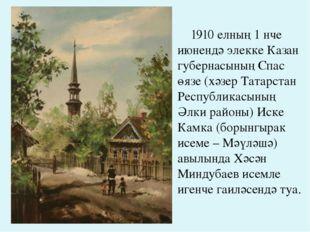 1910 елның 1 нче июнендә элекке Казан губернасының Спас өязе (хәзер Татарста