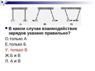 В каком случае взаимодействие зарядов указано правильно? О.только А Е.только